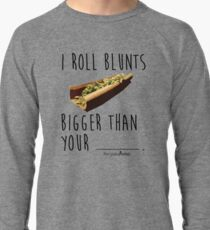 I Roll Blunts Bigger Than Your Lightweight Sweatshirt
