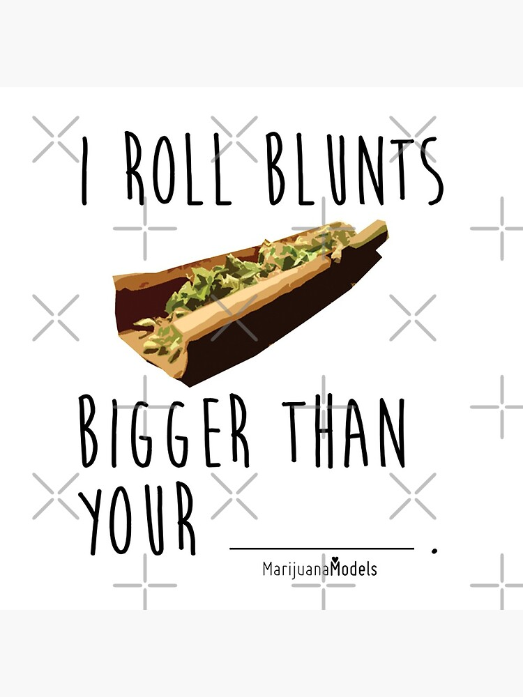 I Roll Blunts Bigger Than Your by kushcommon