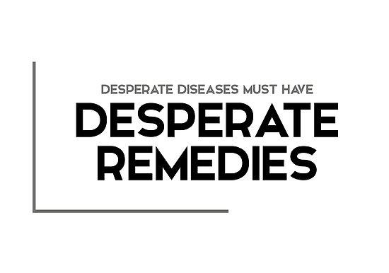 desperate diseases, desperate remedies - modern quotes by razvandrc