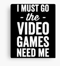 I must go the video games need me - gaming lover Canvas Print