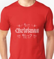 Is It Christmas Yet? Unisex T-Shirt