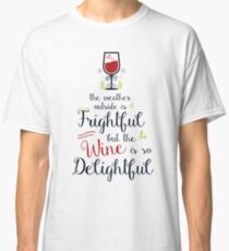 The weather outside is frightful but the wine is so delightful Classic T-Shirt