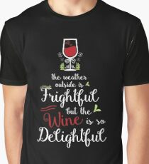 The weather outside is frightful but the wine is so delightful Graphic T-Shirt