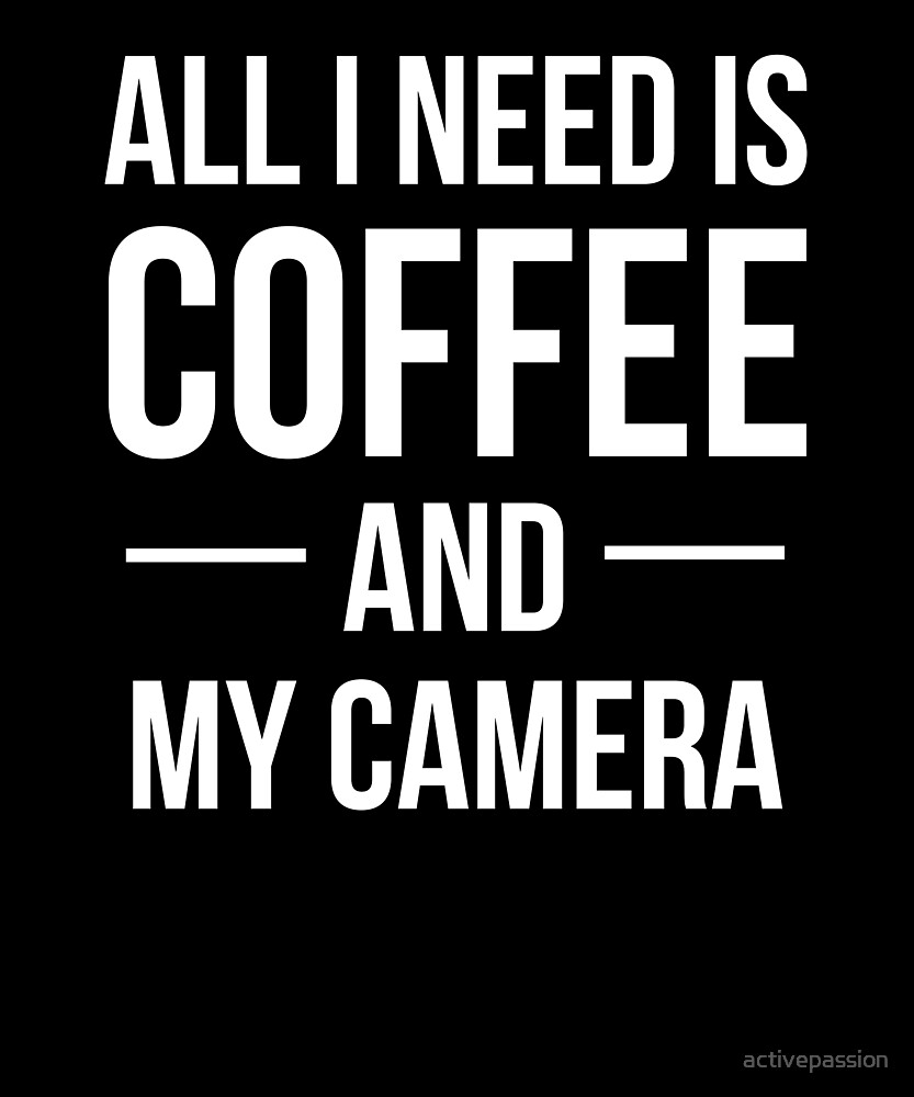 All I Need is Coffee and My Camera by activepassion