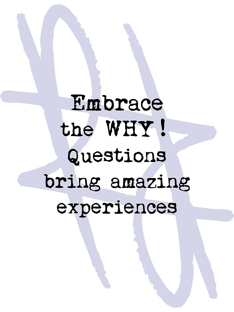 Embrace The WHY! Questions Bring Amazing Experiences by reynart