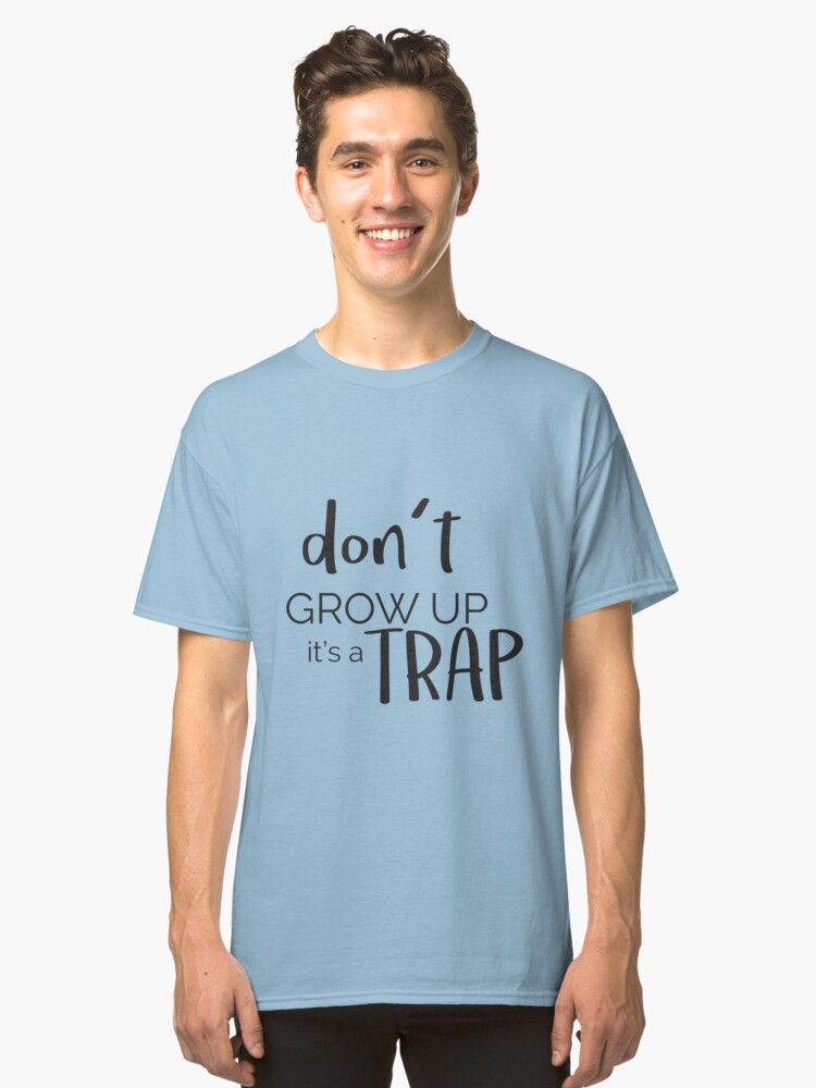 'Don't Grow Up Its A Trap ' Funny Adulthood Gift  Classic T-Shirt Front