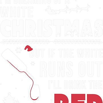 I'm Dreaming of a White Christmas But If The White Runs Out I'll Drink The Red  by teerich