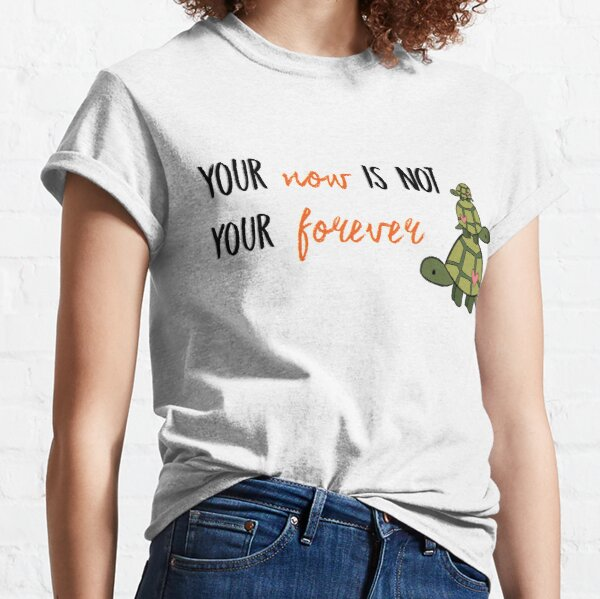 Turtles All The Way Down - Now is not your forever Classic T-Shirt