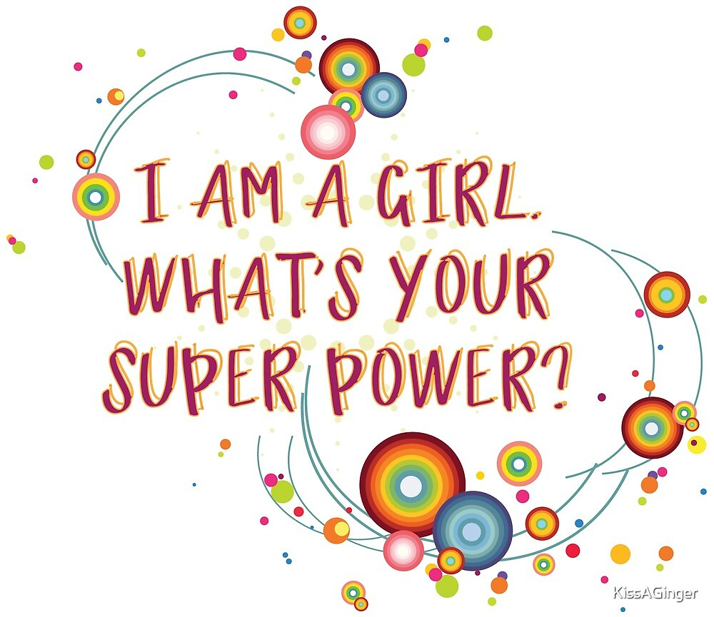 I am a girl. What's your super power? by KissAGinger