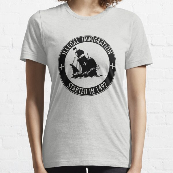Illegal Immigration Started in 1492 Essential T-Shirt