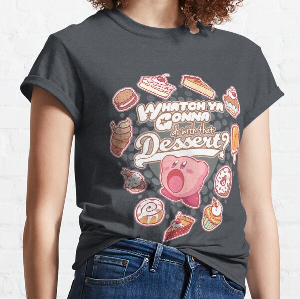 Whatch'ya Gonna Do With That Dessert? Classic T-Shirt