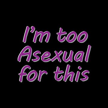 Im Too Asexual For This - Black Background 3D Bubble Letters by phantompearl