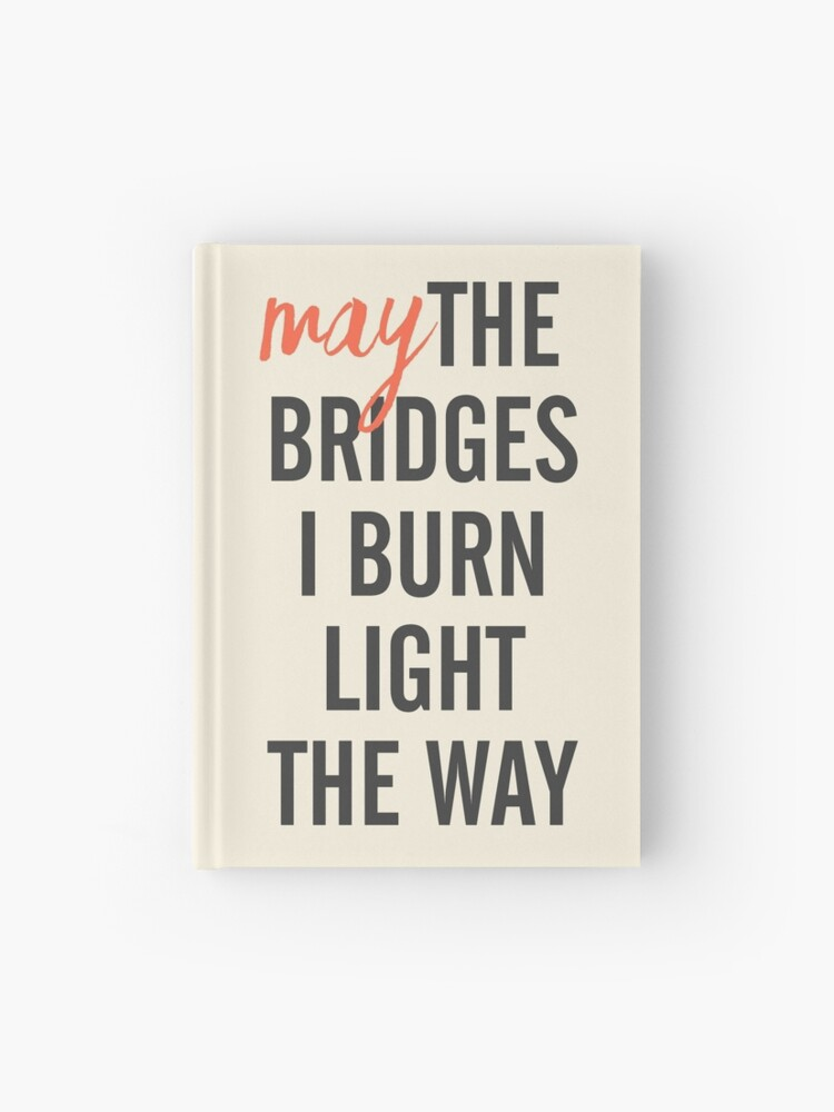 May the bridges I burn light the way, for strong woman, quote for  motivation, getting over, independent women, wanderlust, get over |  Hardcover ...