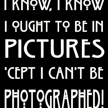 I Know, I Know. I Ought To Be In Pictures by OriginalDP