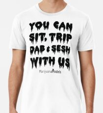 You Can Sit, Trip, Dab, and Sesh With Us Premium T-Shirt