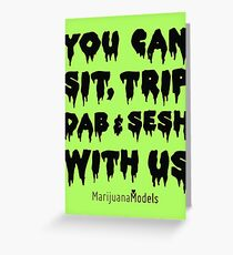 You Can Sit, Trip, Dab, and Sesh With Us Greeting Card
