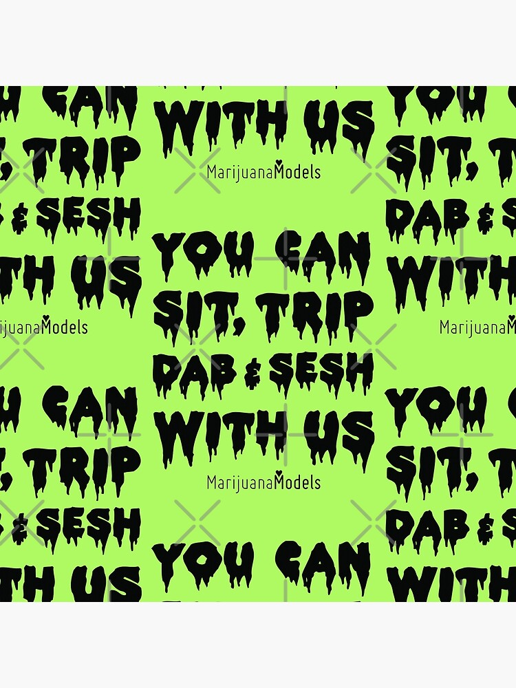 You Can Sit, Trip, Dab, and Sesh With Us by kushcommon