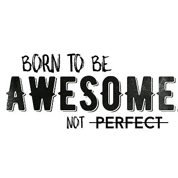 Born to be awesome, not perfect by whatafabday