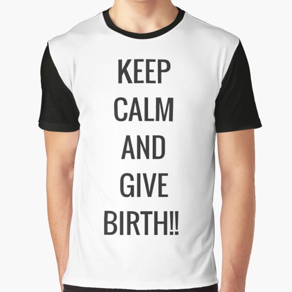 Keep Calm and Give Birth! Graphic T-Shirt