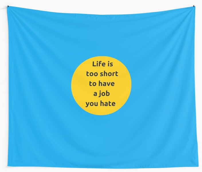 Life is too short to have a job you hate by IdeasForArtists