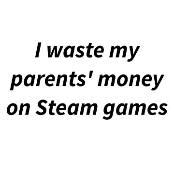 I Waste My Parent's Money on Steam Games by kilroyetc