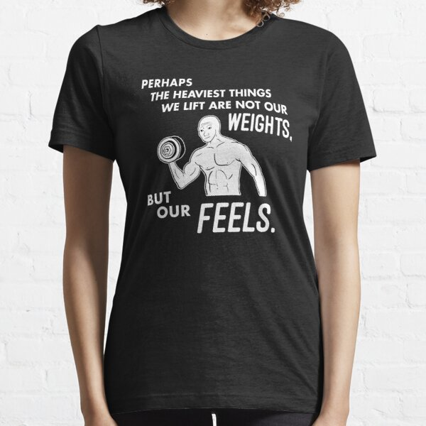 Perhaps the Heaviest Things We Lift is not our Weights, but our Feels Essential T-Shirt