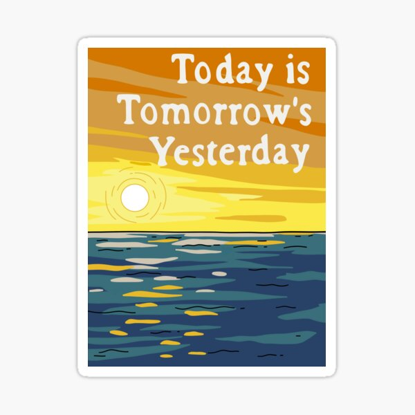 Today Is Tomorrow's Yesterday Sticker