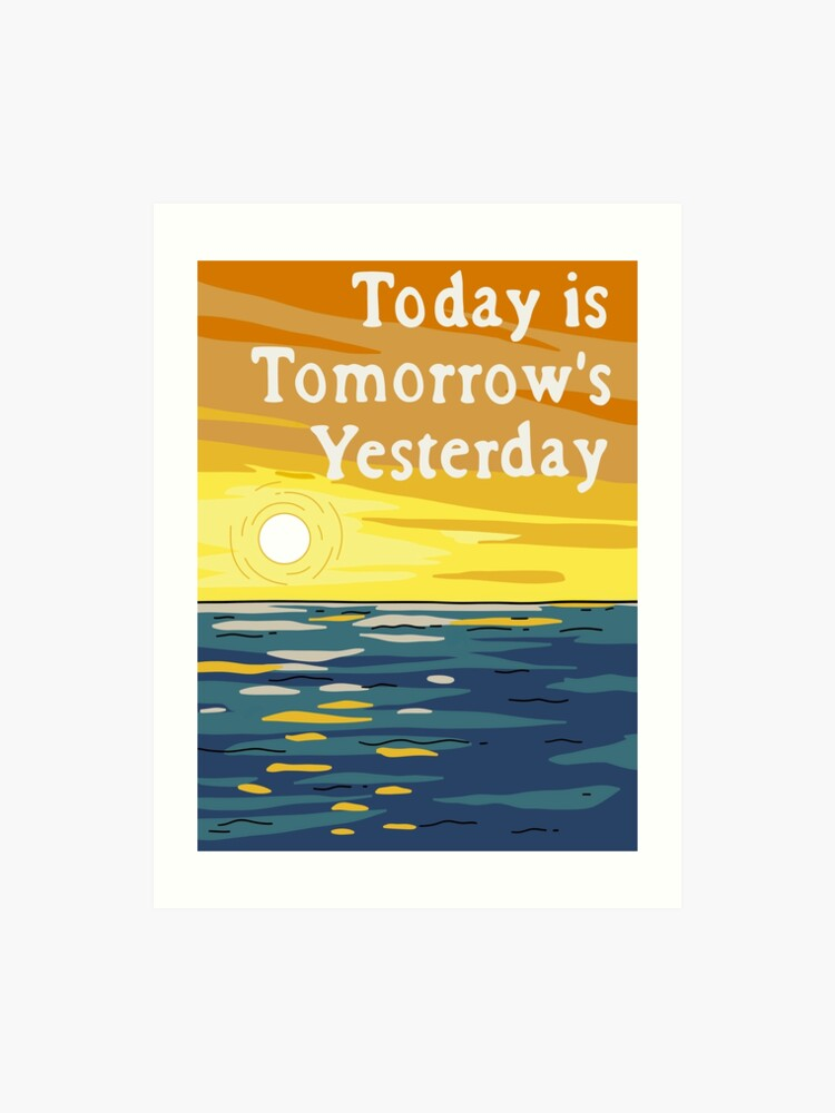 Today is Tomorrows Yesterday