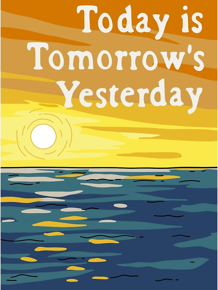 Today Is Tomorrow's Yesterday by Cactico
