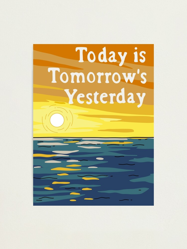 Alternate view of Today Is Tomorrow's Yesterday Photographic Print