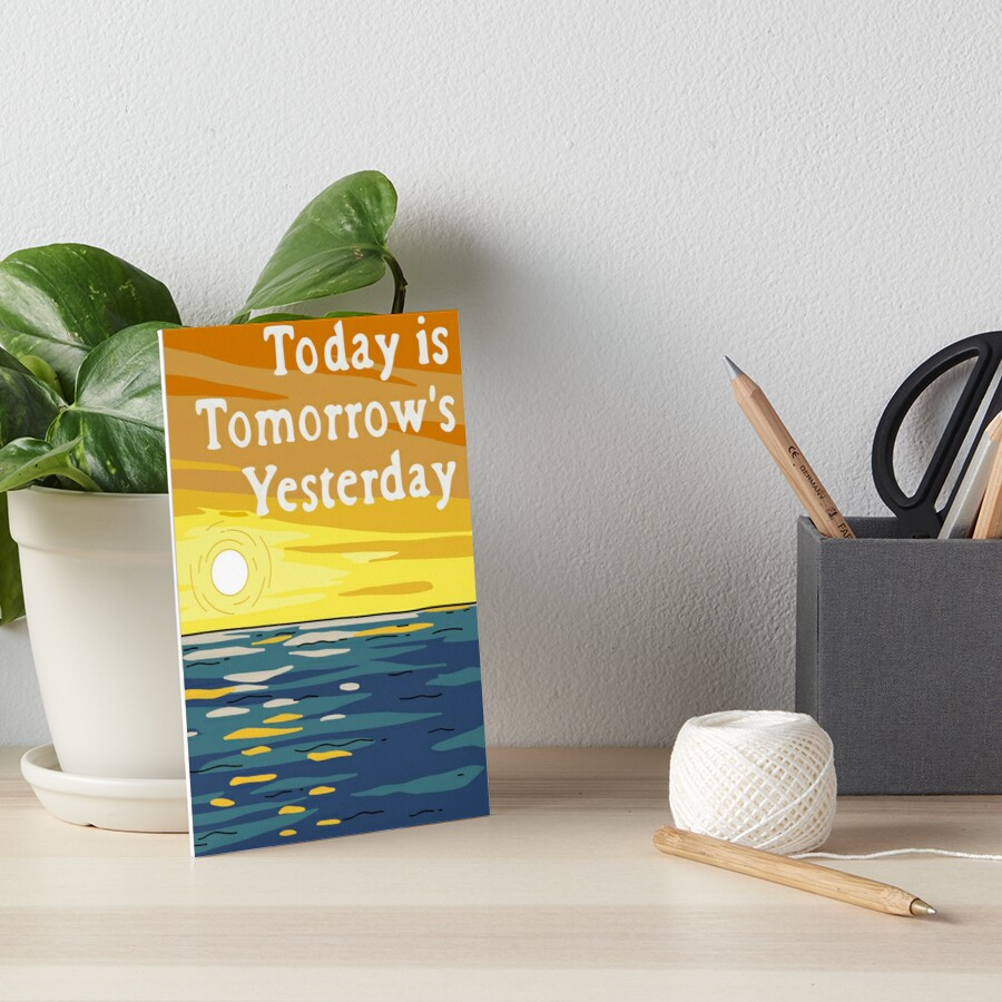 Today Is Tomorrow's Yesterday Art Board Print