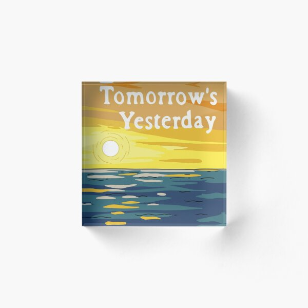 Today Is Tomorrow's Yesterday Acrylic Block