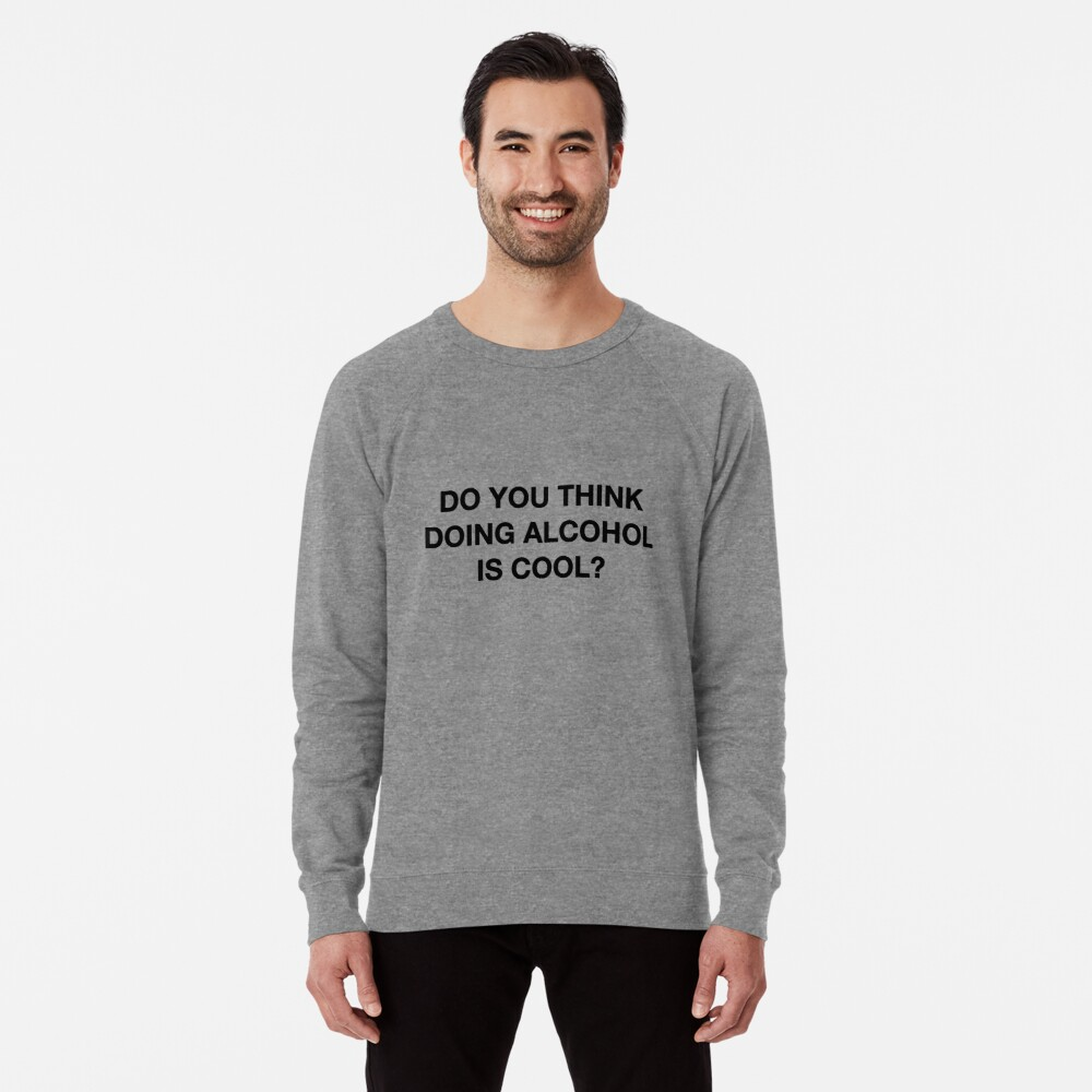 Do you think doing alcohol is cool? The Office Quote Lightweight Sweatshirt