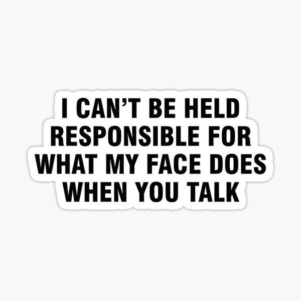 Ich kann nicht dafür verantwortlich gemacht werden, was mein Gesicht tut, wenn Sie sprechen Sticker
