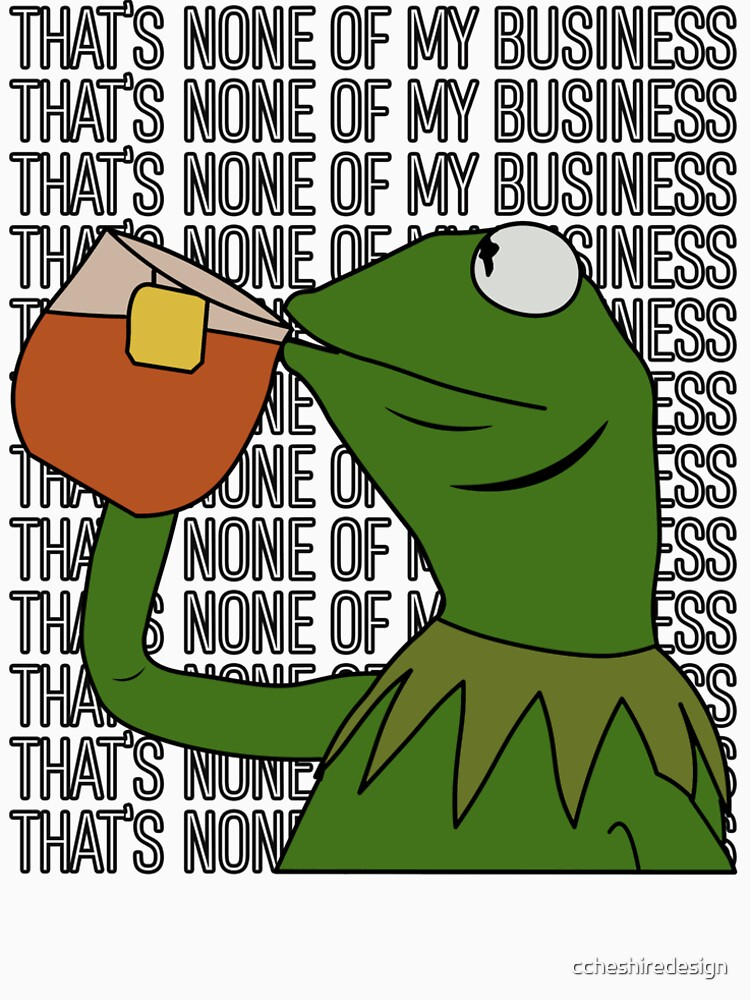 Kermit Sipping Tea Meme King but That's None of My Business 2 by ccheshiredesign