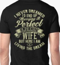 I never dreamed I'd end up marrying a perfect freakin' wife. But here I am living the dream T-Shirt