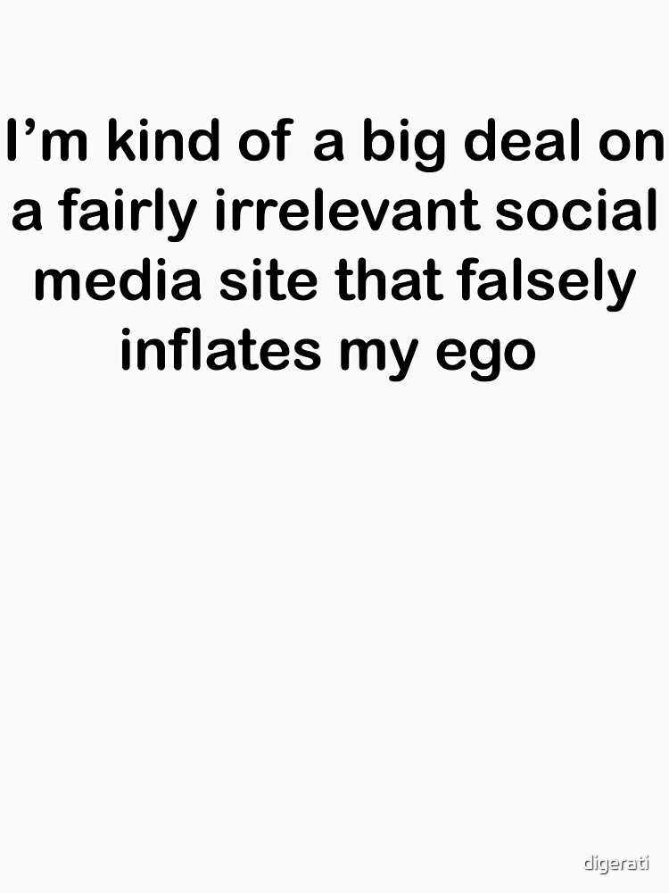 Im kind of a big deal on a fairly irrelevant social media site that falsely inflates my ego  | Unisex T-Shirt
