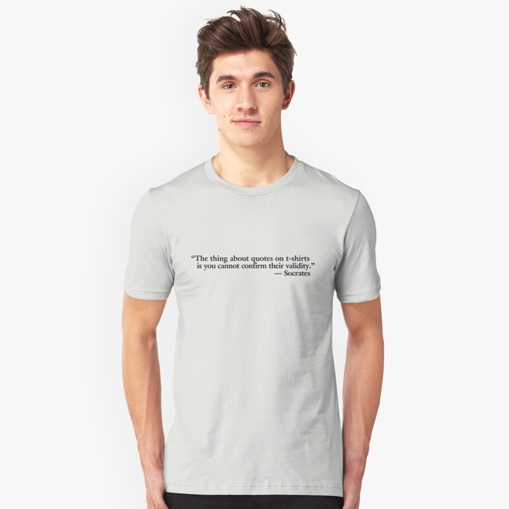 The thing about quotes on t-shirts is you can not confirm their validity Unisex T-Shirt Front