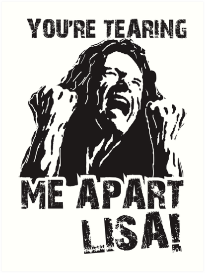 you re tearing me apart lisa art prints by haroldpark redbubble