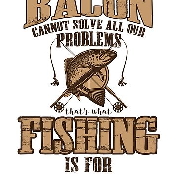 Bacon Cannot Solve Problems Fishing Can Funny Joke  by ckandrus
