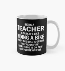BEING A TEACHER IS EASY.IT'S LIKE RIDING A BIKE EXCEPT THE BIKE IS ON FIRE YOU'RE ON FIRE EVERYTHING IS ON FIRE AND YOU'RE ON FIRE Mug