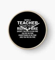 BEING A TEACHER IS EASY.IT'S LIKE RIDING A BIKE EXCEPT THE BIKE IS ON FIRE YOU'RE ON FIRE EVERYTHING IS ON FIRE AND YOU'RE ON FIRE Clock