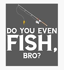 Do You Even Fish Bro Photographic Print