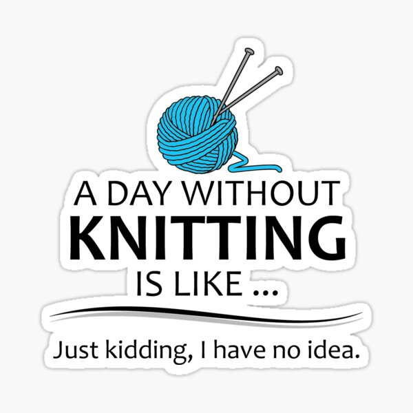 Knitting Gifts for Knitters - A Day Without Knitting Funny Gag Gift Ideas for People Who Love Yarn and To Knit Sticker