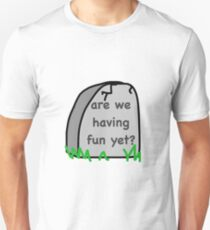 Are We Having Fun Yet? Unisex T-Shirt