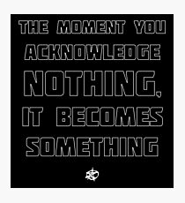 The Moment You Acknowledge Nothing... Photographic Print