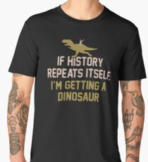 If History Repeats Itself I'm Getting A Dinosaur JH285 Best Product Men's Premium T-Shirt