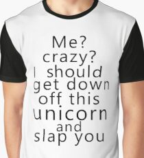 Me? Crazy? I should get down off this unicorn and slap you Graphic T-Shirt
