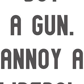 Buy a gun. Annoy a Liberal. Funny Political Tee Shirt by cursotti