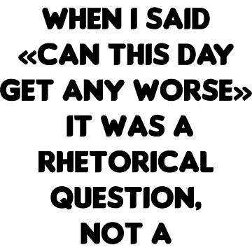 Can This Day Get Any Worse. Rhetorical Guestion T-Shirt by cursotti